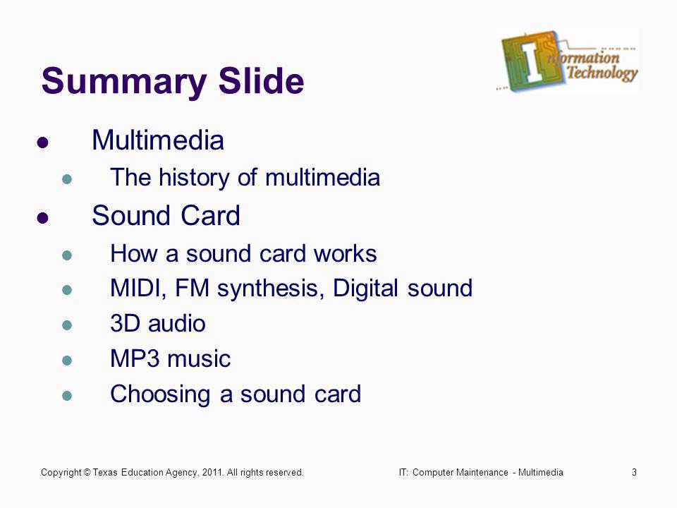 IT: Computer Maintenance - Multimedia3 Summary Slide Multimedia The history of multimedia Sound Card How a sound card works MIDI, FM synthesis, Digital sound 3D audio MP3 music Choosing a sound card Copyright © Texas Education Agency, 2011.