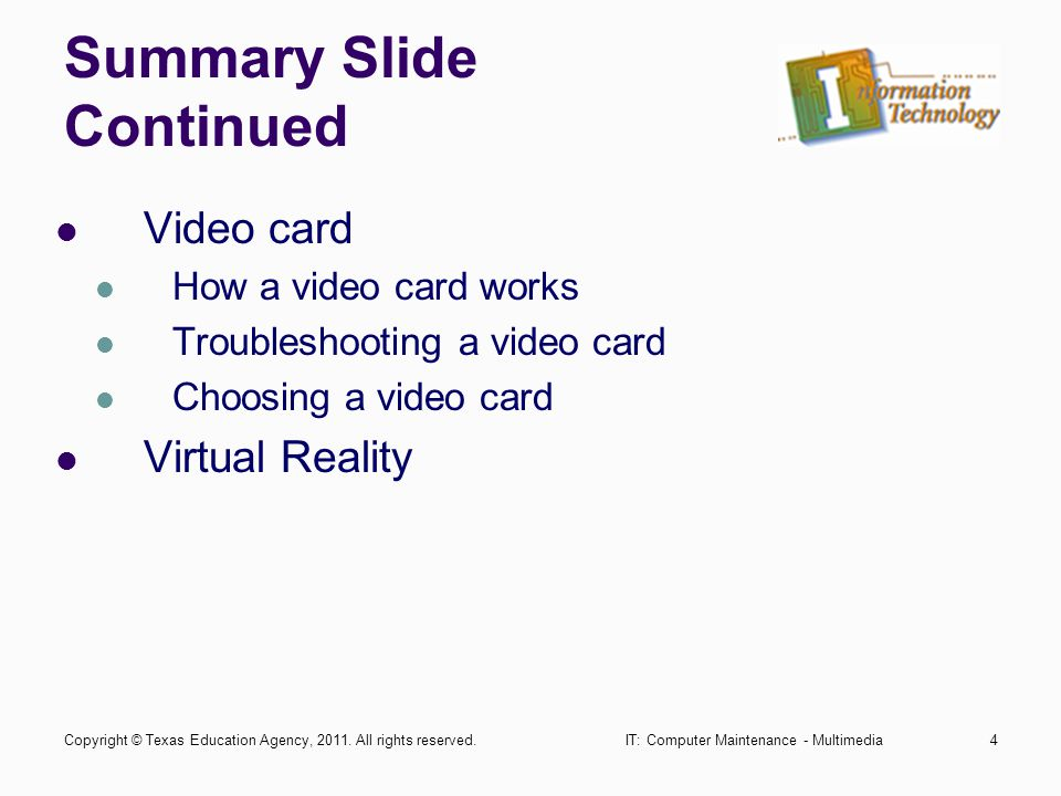 IT: Computer Maintenance - Multimedia4 Summary Slide Continued Video card How a video card works Troubleshooting a video card Choosing a video card Virtual Reality Copyright © Texas Education Agency, 2011.