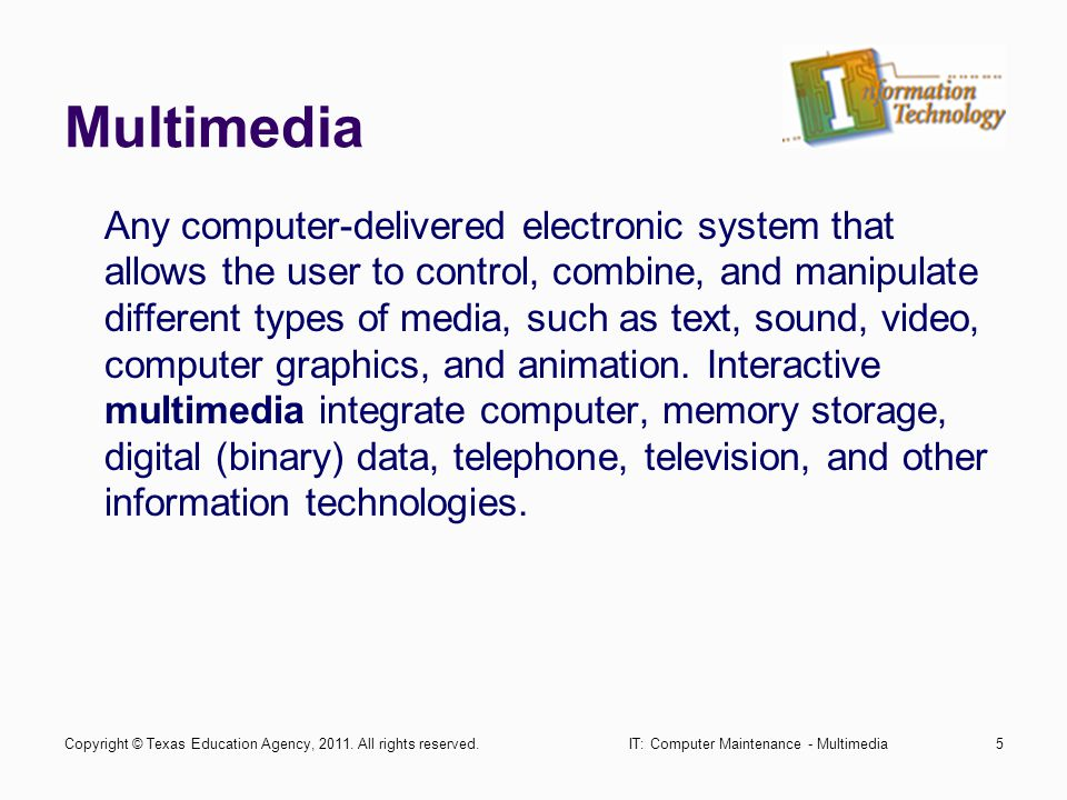 IT: Computer Maintenance - Multimedia5 Multimedia Any computer-delivered electronic system that allows the user to control, combine, and manipulate di