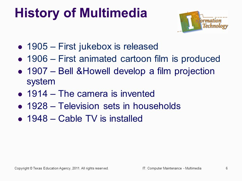 IT: Computer Maintenance - Multimedia6 History of Multimedia 1905 – First jukebox is released 1906 – First animated cartoon film is produced 1907 – Be