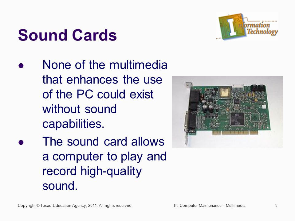 IT: Computer Maintenance - Multimedia8 Sound Cards None of the multimedia that enhances the use of the PC could exist without sound capabilities. The