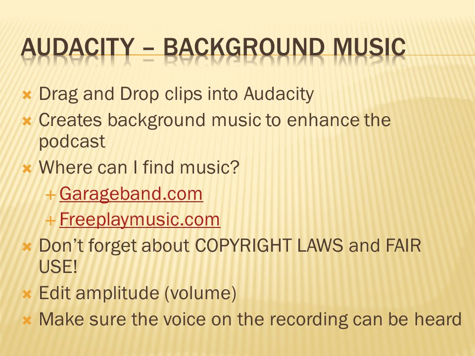  Drag and Drop clips into Audacity  Creates background music to enhance the podcast  Where can I find music.