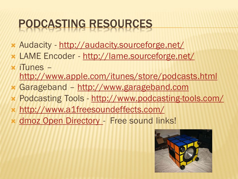  Audacity - http://audacity.sourceforge.net/http://audacity.sourceforge.net/  LAME Encoder - http://lame.sourceforge.net/http://lame.sourceforge.net/  iTunes – http://www.apple.com/itunes/store/podcasts.html http://www.apple.com/itunes/store/podcasts.html  Garageband – http://www.garageband.comhttp://www.garageband.com  Podcasting Tools - http://www.podcasting-tools.com/http://www.podcasting-tools.com/  http://www.a1freesoundeffects.com/ http://www.a1freesoundeffects.com/  dmoz Open Directory - Free sound links.