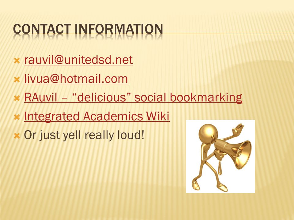  rauvil@unitedsd.net rauvil@unitedsd.net  livua@hotmail.com livua@hotmail.com  RAuvil – delicious social bookmarking RAuvil – delicious social bookmarking  Integrated Academics Wiki Integrated Academics Wiki  Or just yell really loud!
