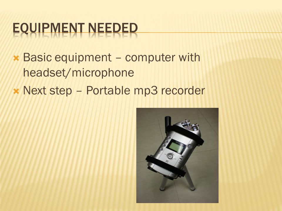  Basic equipment – computer with headset/microphone  Next step – Portable mp3 recorder