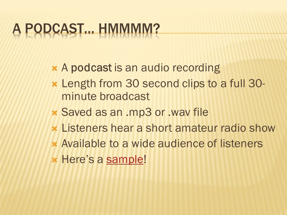  A podcast is an audio recording  Length from 30 second clips to a full 30- minute broadcast  Saved as an.mp3 or.wav file  Listeners hear a short amateur radio show  Available to a wide audience of listeners  Here's a sample!sample