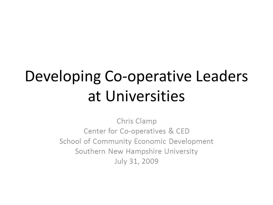 Developing Co-operative Leaders at Universities Chris Clamp Center for Co-operatives & CED School of Community Economic Development Southern New Hampshire University July 31, 2009