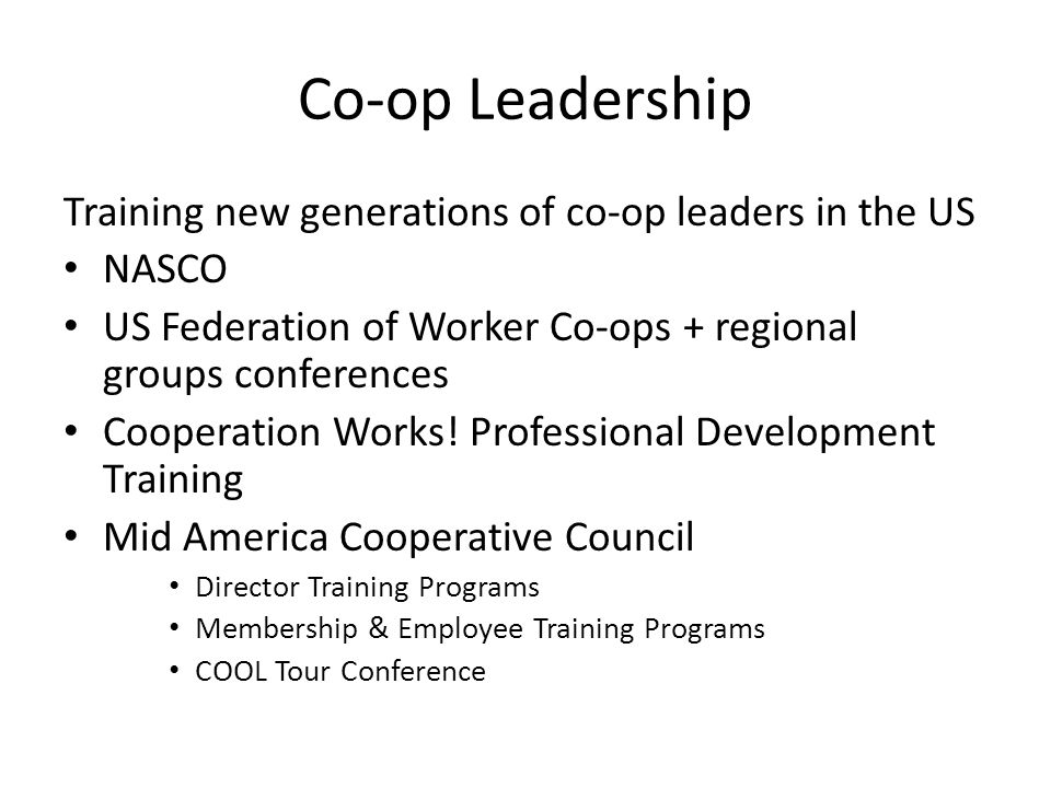Co-op Leadership Training new generations of co-op leaders in the US NASCO US Federation of Worker Co-ops + regional groups conferences Cooperation Works.