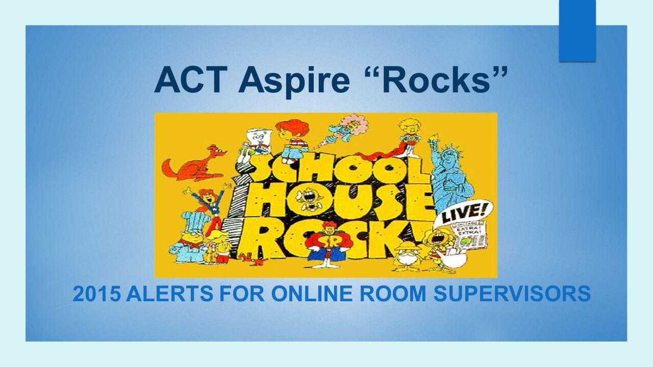 "ACT Aspire ""Rocks"" 2015 ALERTS FOR ONLINE ROOM SUPERVISORS"