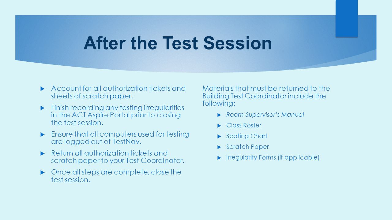 After the Test Session  Account for all authorization tickets and sheets of scratch paper.  Finish recording any testing irregularities in the ACT A