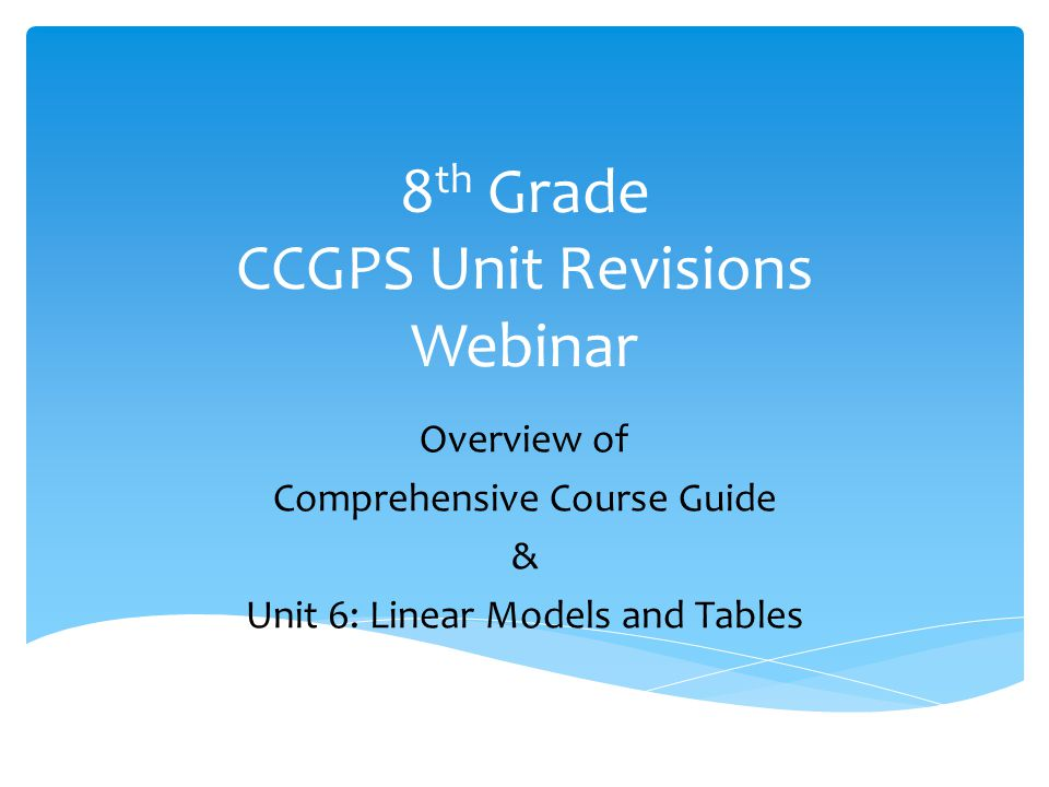 Create a Comprehensive Course Guide which would:  Provide an overview of the 8 th Grade Mathematics Curriculum  Provide clarification of CCGPS Mathematics Standards  Link together many sources of information pertinent to CCGPS 8 th Grade Math Update the Units by:  Increasing Task Options  Developing Differentiation Opportunities within each task.