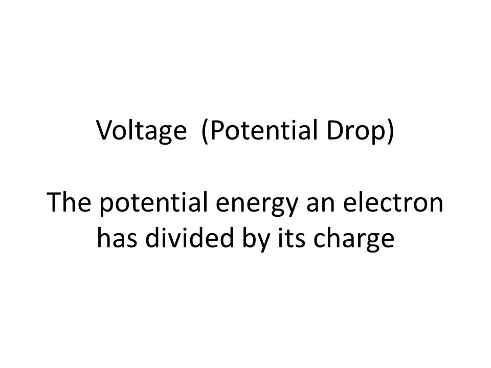 Voltage (Potential Drop) The potential energy an electron has divided by its charge