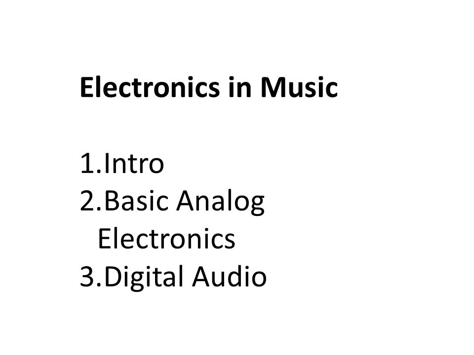 Electronics in Music 1.Intro 2.Basic Analog Electronics 3.Digital Audio
