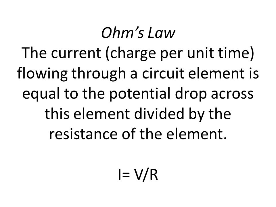 Ohm's Law The current (charge per unit time) flowing through a circuit element is equal to the potential drop across this element divided by the resistance of the element.