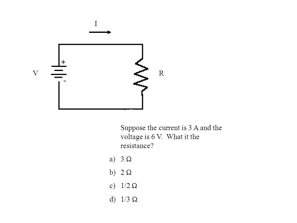 I VR Suppose the current is 3 A and the voltage is 6 V.
