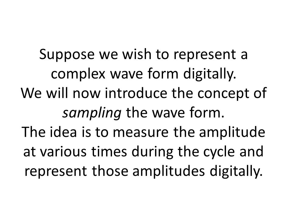 Suppose we wish to represent a complex wave form digitally.