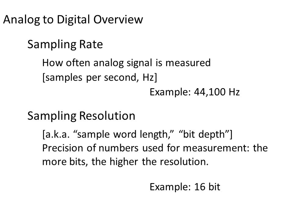 "[a.k.a. ""sample word length,"" ""bit depth""] Precision of numbers used for measurement: the more bits, the higher the resolution. Example: 16 bit Analog"