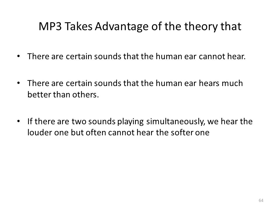 64 MP3 Takes Advantage of the theory that There are certain sounds that the human ear cannot hear.