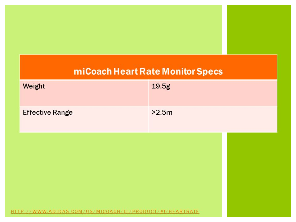 miCoach Heart Rate Monitor Specs Weight19.5g Effective Range>2.5m HTTP://WWW.ADIDAS.COM/US/MICOACH/UI/PRODUCT/#!/HEARTRATE