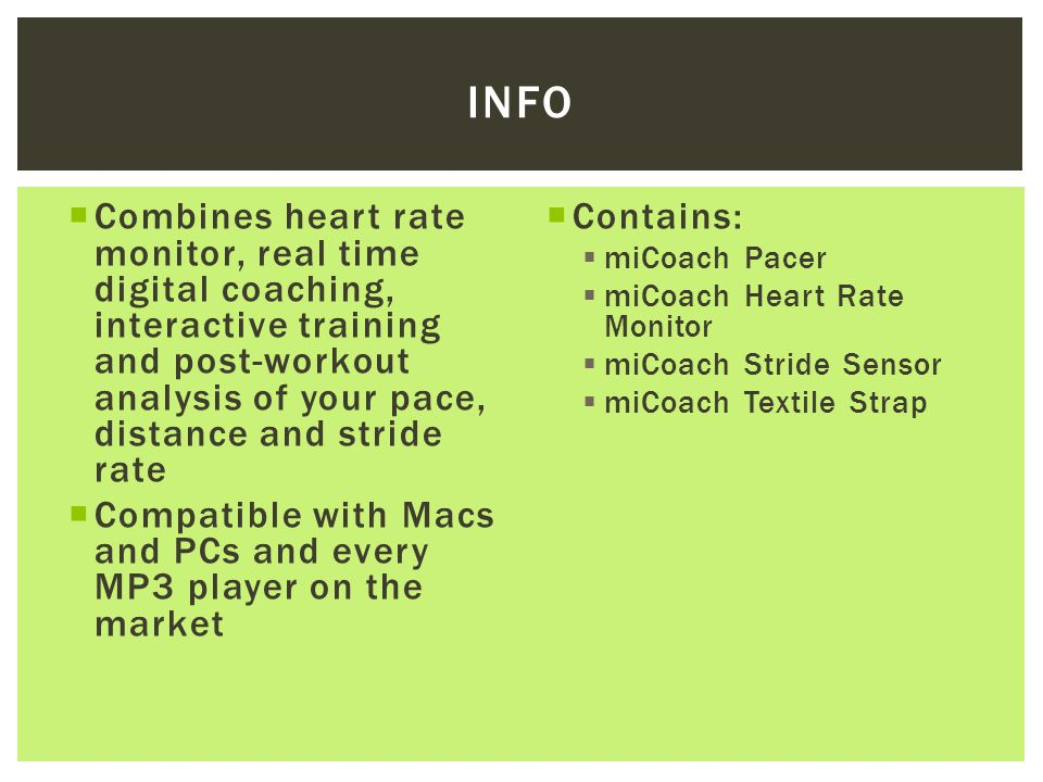  Combines heart rate monitor, real time digital coaching, interactive training and post-workout analysis of your pace, distance and stride rate  Compatible with Macs and PCs and every MP3 player on the market  Contains:  miCoach Pacer  miCoach Heart Rate Monitor  miCoach Stride Sensor  miCoach Textile Strap INFO