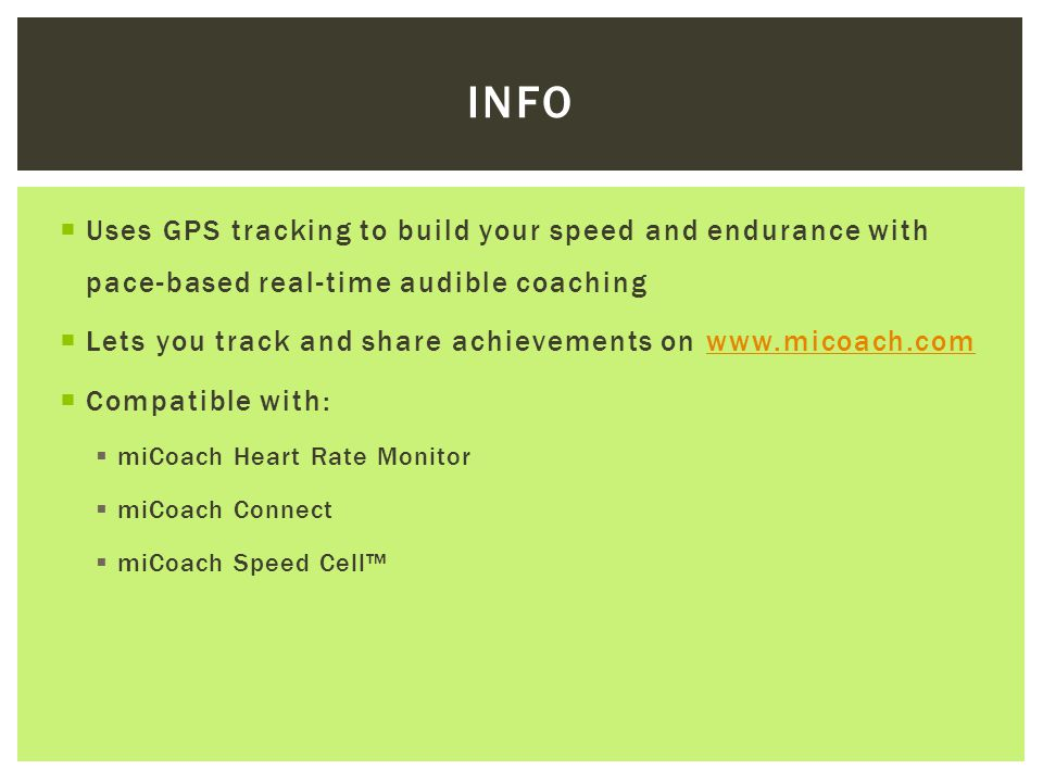  Uses GPS tracking to build your speed and endurance with pace-based real-time audible coaching  Lets you track and share achievements on www.micoach.comwww.micoach.com  Compatible with:  miCoach Heart Rate Monitor  miCoach Connect  miCoach Speed Cell™ INFO