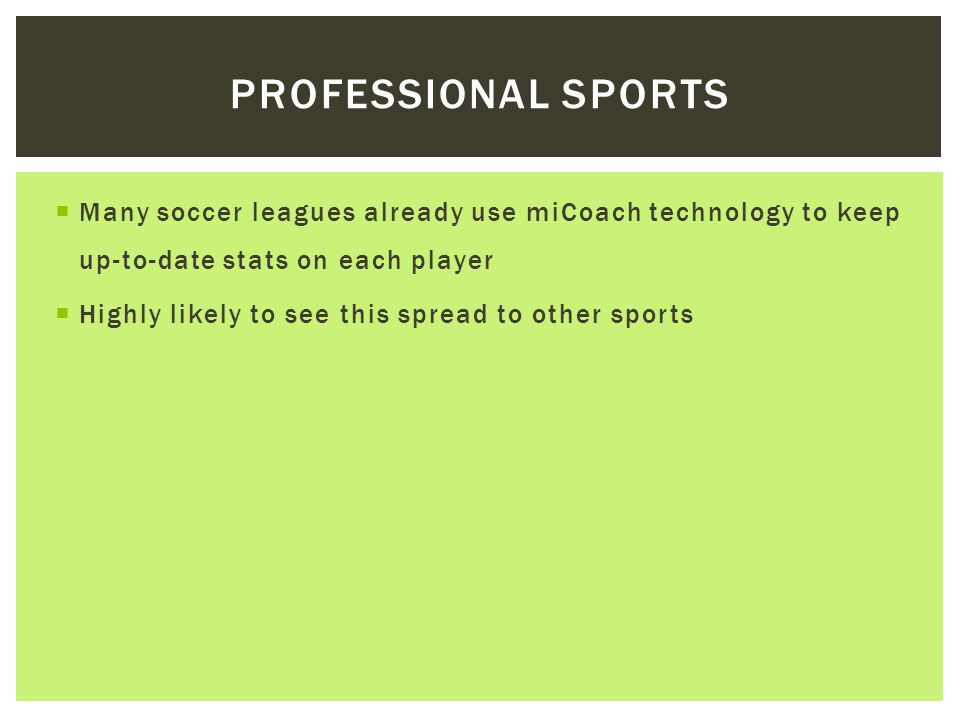  Many soccer leagues already use miCoach technology to keep up-to-date stats on each player  Highly likely to see this spread to other sports PROFESSIONAL SPORTS