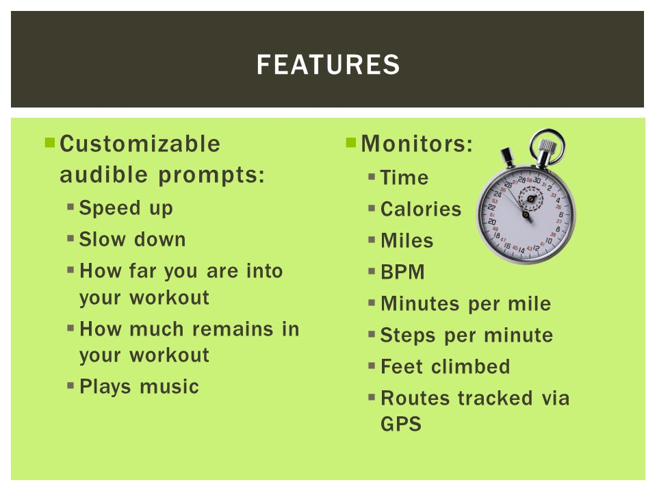  Customizable audible prompts:  Speed up  Slow down  How far you are into your workout  How much remains in your workout  Plays music  Monitors:  Time  Calories  Miles  BPM  Minutes per mile  Steps per minute  Feet climbed  Routes tracked via GPS FEATURES