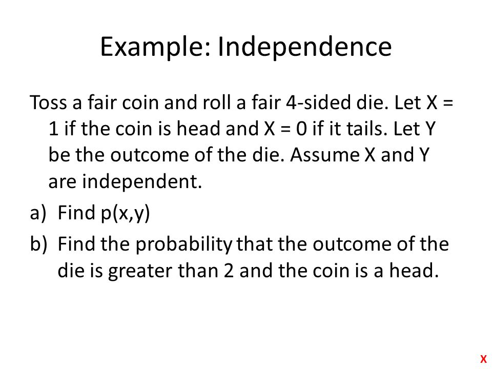 Example: Independence Toss a fair coin and roll a fair 4-sided die. Let X = 1 if the coin is head and X = 0 if it tails. Let Y be the outcome of the d
