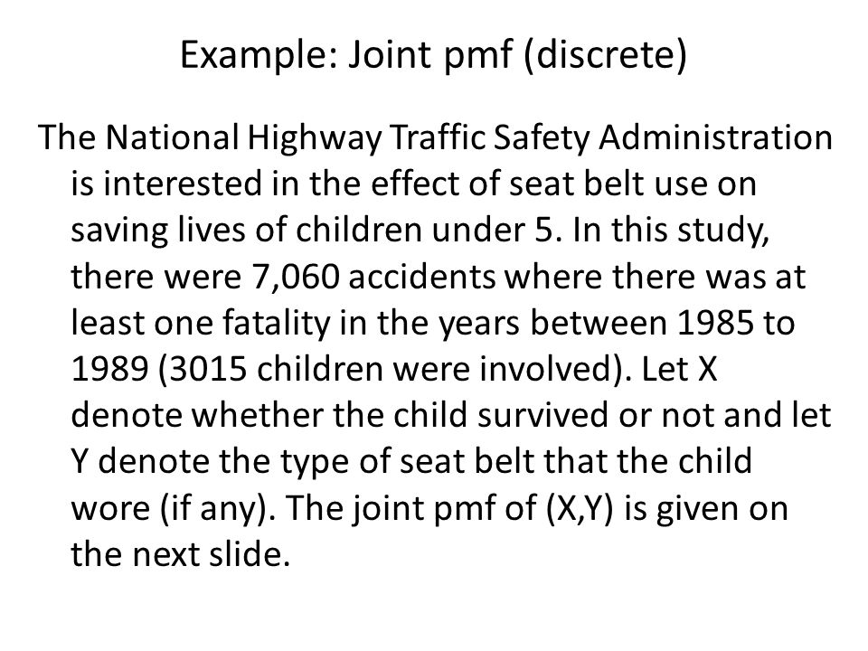 Example: Joint pmf (discrete) The National Highway Traffic Safety Administration is interested in the effect of seat belt use on saving lives of child