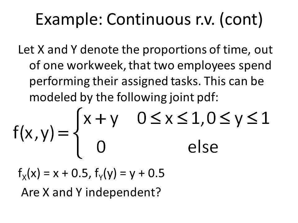 Example: Continuous r.v. (cont) Let X and Y denote the proportions of time, out of one workweek, that two employees spend performing their assigned ta