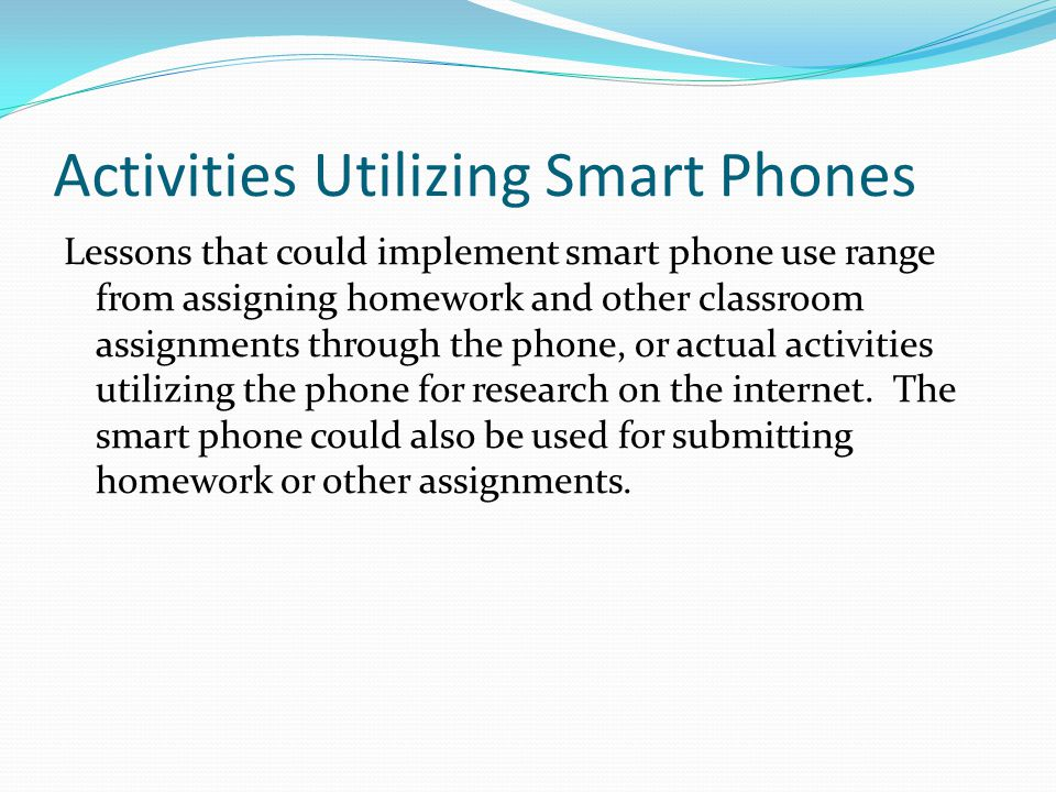 The Benefits of the Smart Phones in the Classroom Benefits of using a smart phone in the classroom are the use of paper is reduced greatly.
