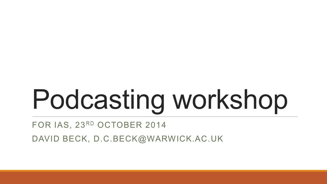 Podcasting workshop FOR IAS, 23 RD OCTOBER 2014 DAVID BECK, D.C.BECK@WARWICK.AC.UK