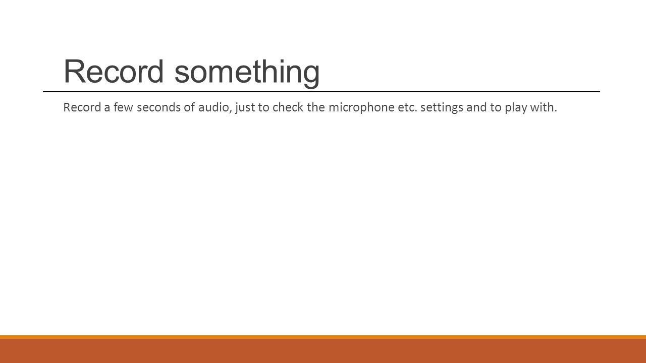 Record something Record a few seconds of audio, just to check the microphone etc.