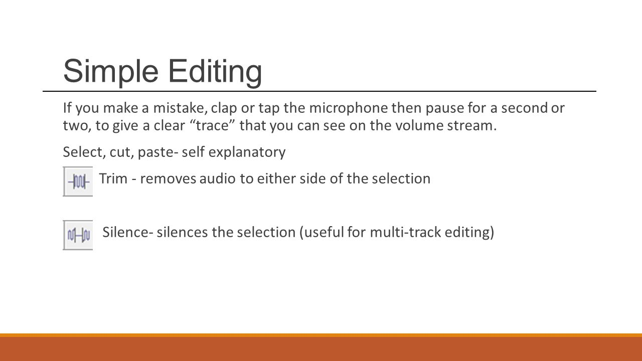 Simple Editing If you make a mistake, clap or tap the microphone then pause for a second or two, to give a clear trace that you can see on the volume stream.