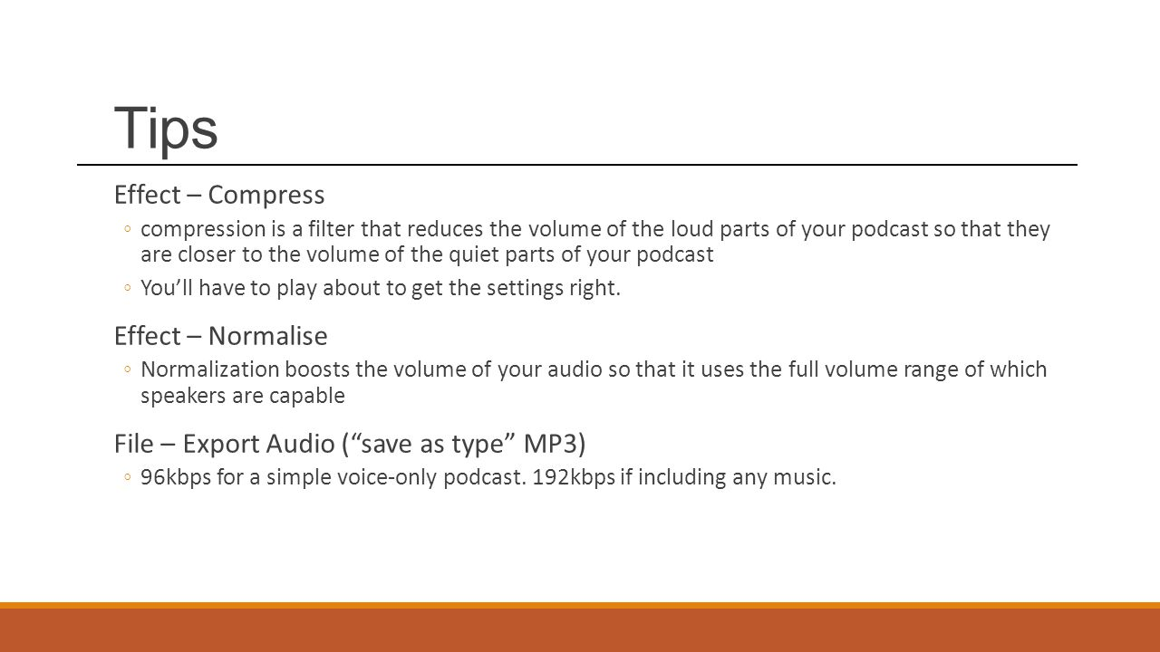 Tips Effect – Compress ◦compression is a filter that reduces the volume of the loud parts of your podcast so that they are closer to the volume of the quiet parts of your podcast ◦You'll have to play about to get the settings right.