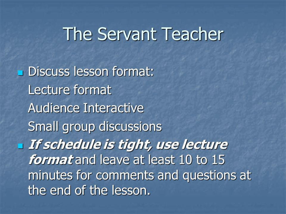 The Servant Teacher Discuss lesson format: Discuss lesson format: Lecture format Audience Interactive Small group discussions If schedule is tight, use lecture format and leave at least 10 to 15 minutes for comments and questions at the end of the lesson.