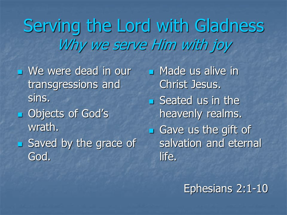 Serving the Lord with Gladness Why we serve Him with joy We were dead in our transgressions and sins.