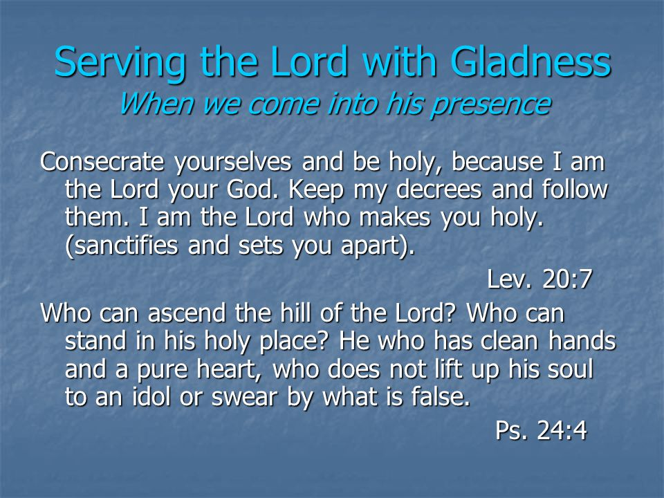 Serving the Lord with Gladness When we come into his presence Consecrate yourselves and be holy, because I am the Lord your God.