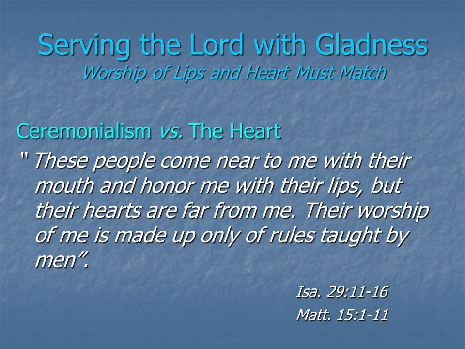Serving the Lord with Gladness Worship of Lips and Heart Must Match Ceremonialism vs.