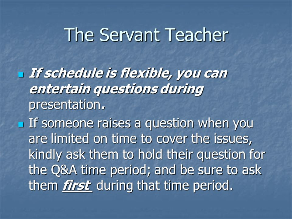 The Servant Teacher If schedule is flexible, you can entertain questions during presentation.