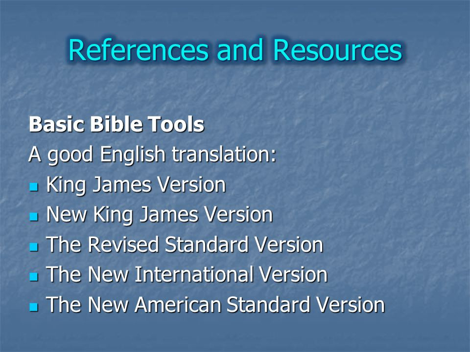 Basic Bible Tools A good English translation: King James Version King James Version New King James Version New King James Version The Revised Standard Version The Revised Standard Version The New International Version The New International Version The New American Standard Version The New American Standard Version