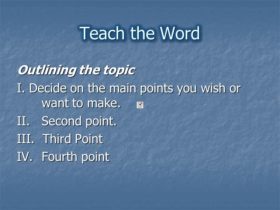 Outlining the topic I. Decide on the main points you wish or want to make.
