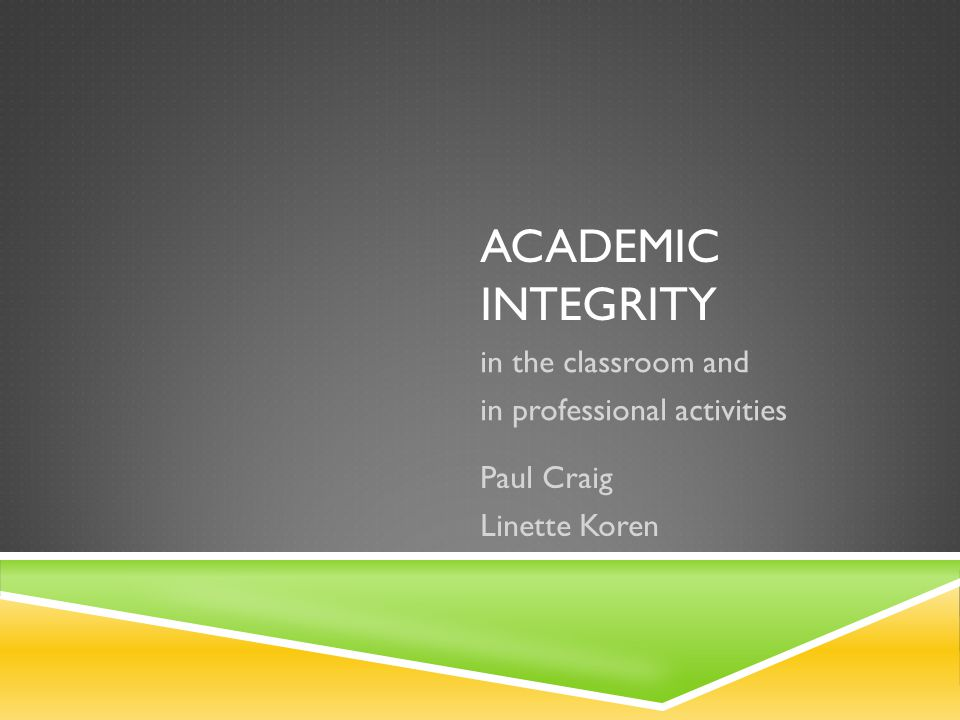 ACADEMIC INTEGRITY in the classroom and in professional activities Paul Craig Linette Koren