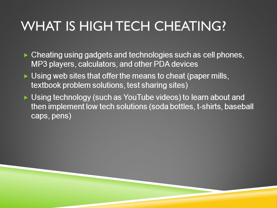 WHAT IS HIGH TECH CHEATING?  Cheating using gadgets and technologies such as cell phones, MP3 players, calculators, and other PDA devices  Using web