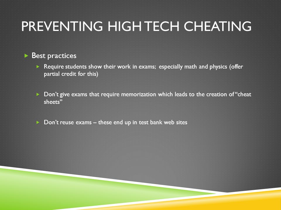 PREVENTING HIGH TECH CHEATING  Best practices  Require students show their work in exams; especially math and physics (offer partial credit for this