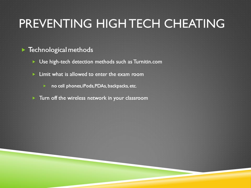 PREVENTING HIGH TECH CHEATING  Technological methods  Use high-tech detection methods such as Turnitin.com  Limit what is allowed to enter the exam
