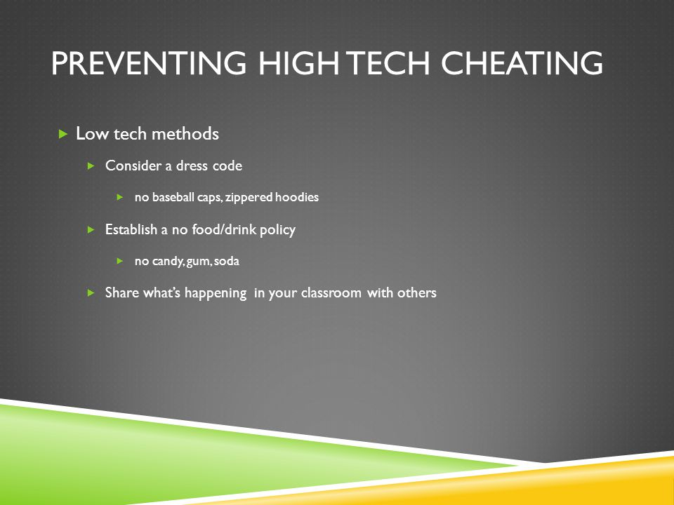 PREVENTING HIGH TECH CHEATING  Low tech methods  Consider a dress code  no baseball caps, zippered hoodies  Establish a no food/drink policy  no
