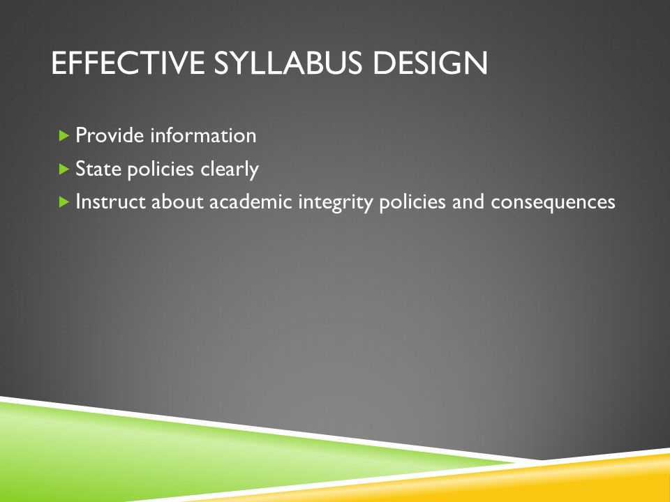 EFFECTIVE SYLLABUS DESIGN  Provide information  State policies clearly  Instruct about academic integrity policies and consequences