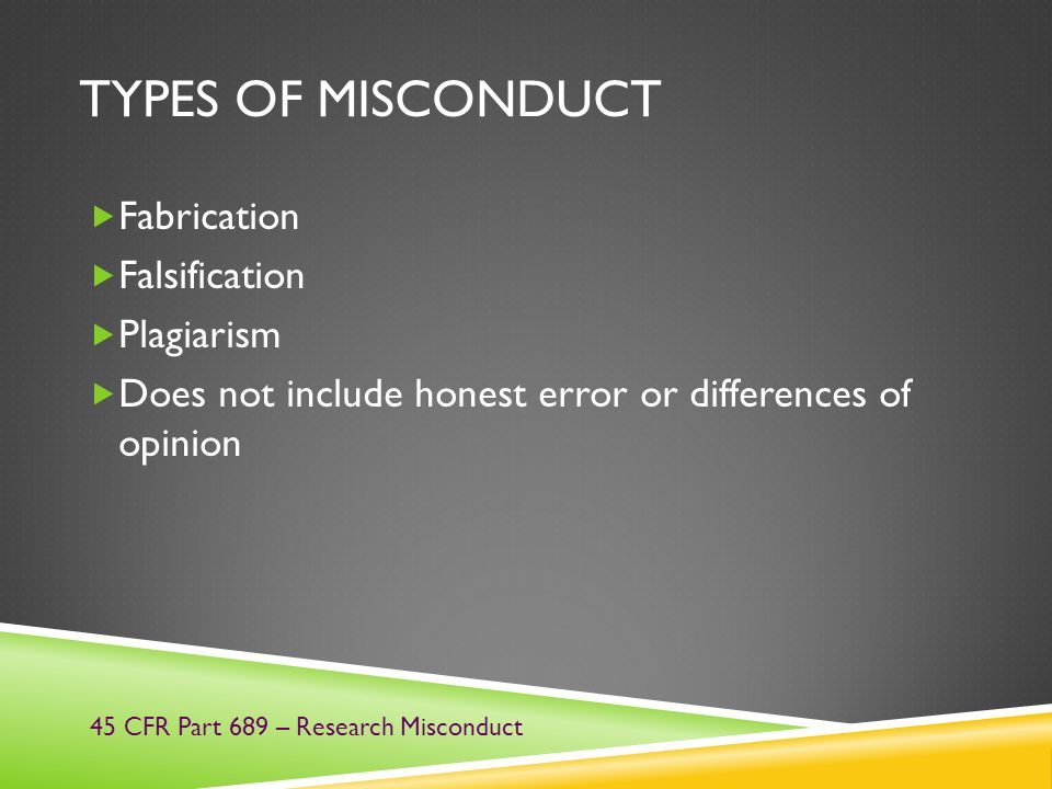 TYPES OF MISCONDUCT  Fabrication  Falsification  Plagiarism  Does not include honest error or differences of opinion 45 CFR Part 689 – Research Mi