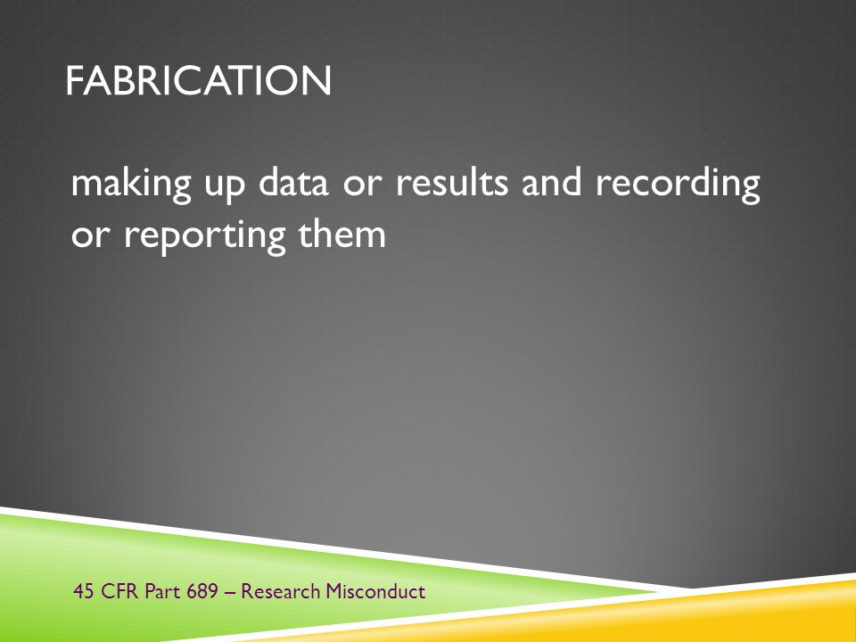 FABRICATION making up data or results and recording or reporting them 45 CFR Part 689 – Research Misconduct